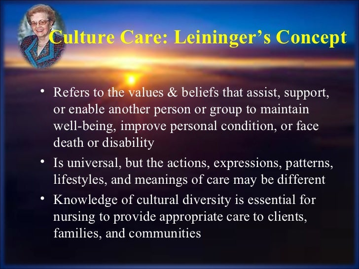 Culture Care: Leininger's Concept <ul><li>Refers to the values & beliefs that assist, support, or enable another person or...