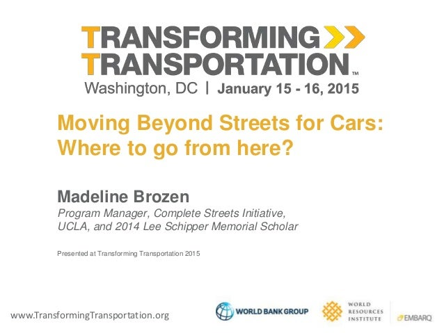 www.TransformingTransportation.org Moving Beyond Streets for Cars: Where to go from here? Madeline Brozen Program Manager,...