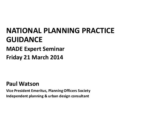 NATIONAL PLANNING PRACTICE GUIDANCE MADE Expert Seminar Friday 21 March 2014 Paul Watson Vice President Emeritus, Planning...
