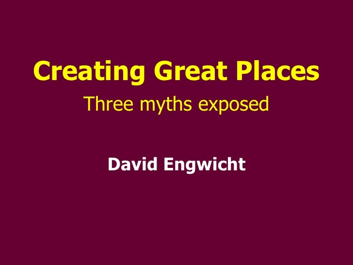 Creating Great Places Three myths exposed David Engwicht