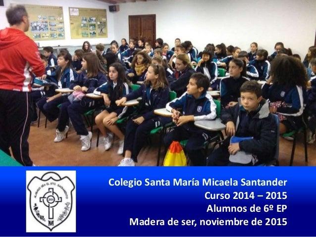 Colegio Santa María Micaela Santander Curso 2014 – 2015 Alumnos de 6º EP Madera de ser, noviembre de 2015