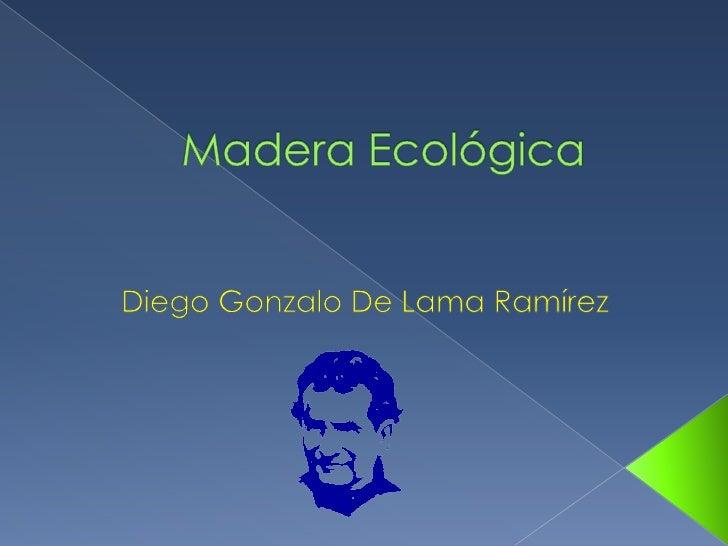 Madera Ecológica<br />Diego Gonzalo De Lama Ramírez<br />