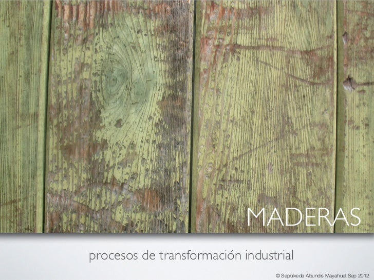 MADERASprocesos de transformación industrial                                 © Sepúlveda Abundis Mayahuel Sep 2012