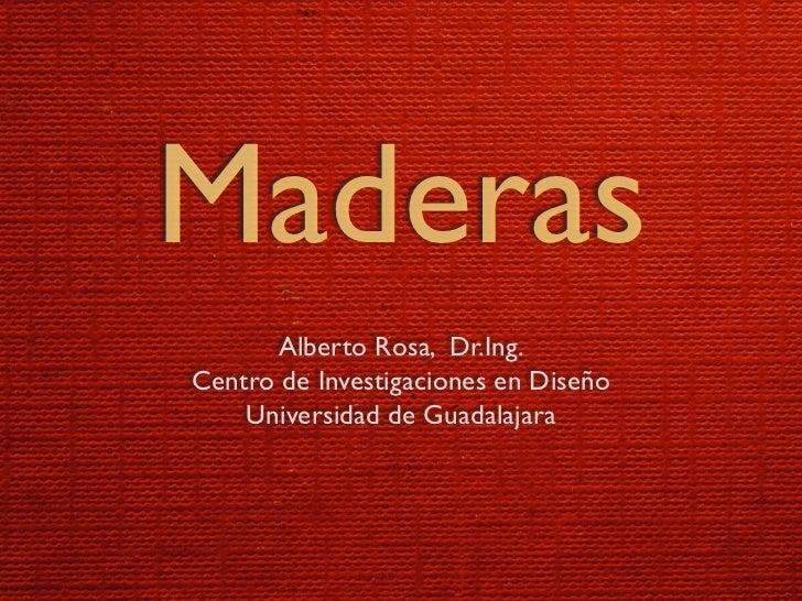 Maderas       Alberto Rosa, Dr.Ing. Centro de Investigaciones en Diseño     Universidad de Guadalajara