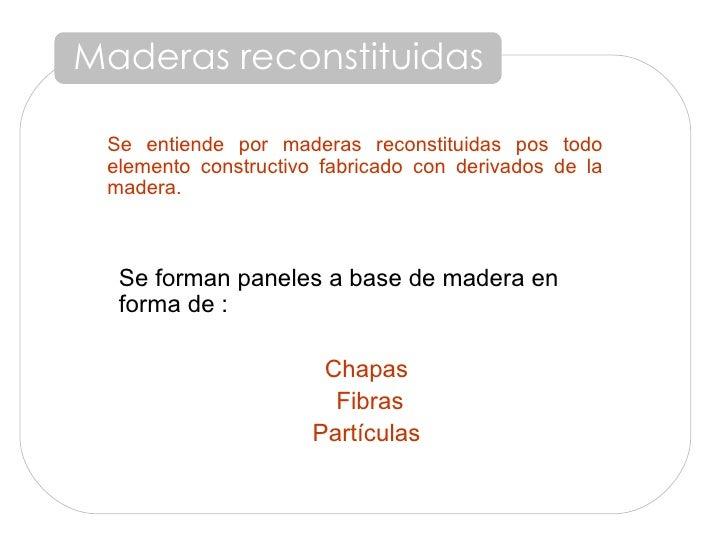 Maderas reconstituidas Se entiende por maderas reconstituidas pos todo elemento constructivo fabricado con derivados de la...
