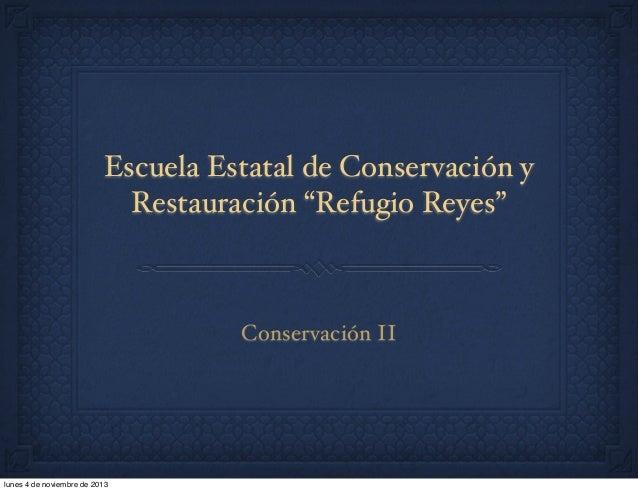 """Escuela Estatal de Conservación y Restauración """"Refugio Reyes""""  Conservación II  lunes 4 de noviembre de 2013"""