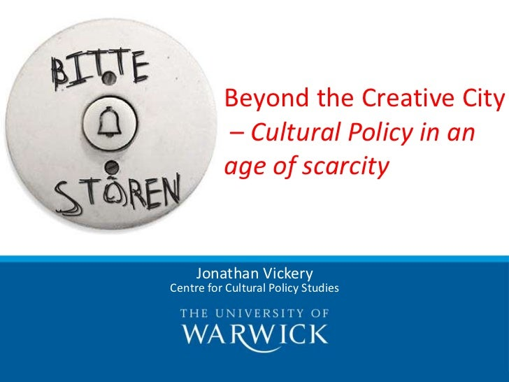 Beyond the Creative City          – Cultural Policy in an          age of scarcity     Jonathan VickeryCentre for Cultural...