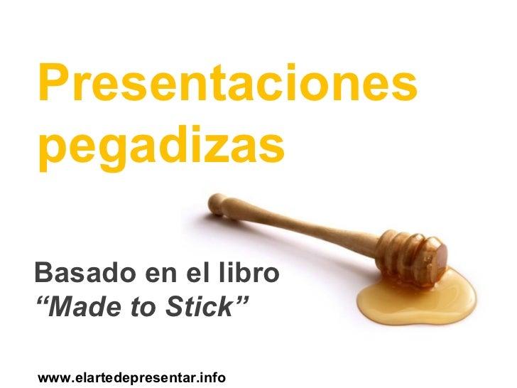 """<ul><li>Presentaciones pegadizas </li></ul>Basado en el libro  """"Made to Stick"""" www.elartedepresentar.info"""