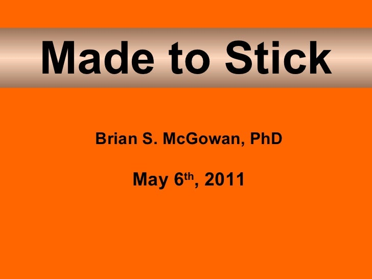 Made to Stick Brian S. McGowan, PhD May 6 th , 2011