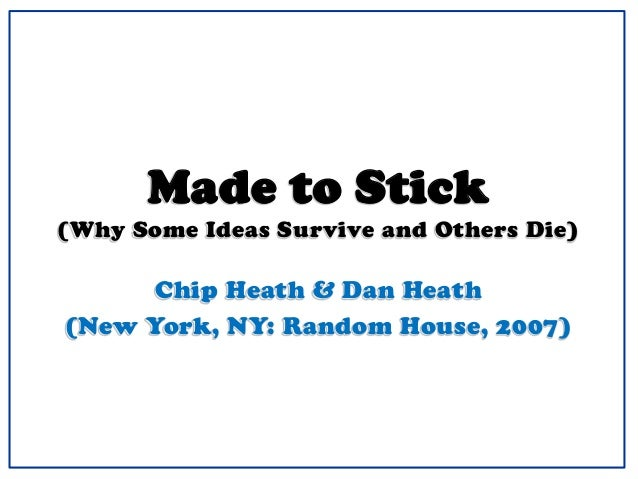 Made to Stick (Why Some Ideas Survive and Others Die) Chip Heath & Dan Heath (New York, NY: Random House, 2007)