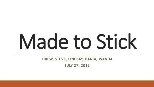 Made to Stick DREW, STEVE, LINDSAY, DANIA, WANDA JULY 27, 2015