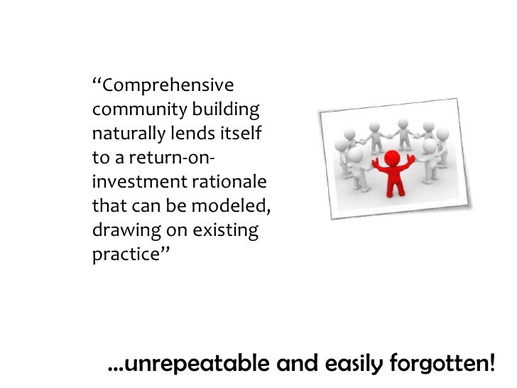 """""""Comprehensive community building naturally lends itself to a return-on-investment rationale that can be modeled, drawing ..."""