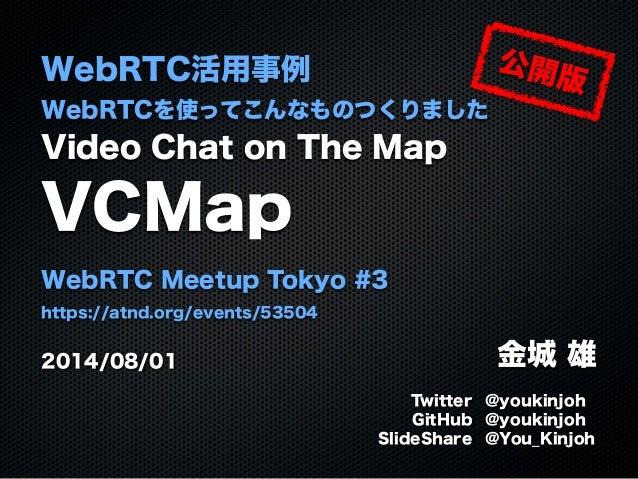 WebRTC活用事例 WebRTCを使ってこんなものつくりました Video Chat on The Map VCMap WebRTC Meetup Tokyo #3 https://atnd.org/events/53504 2014/08/...