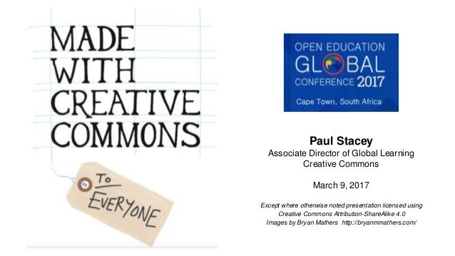 Paul Stacey Associate Director of Global Learning Creative Commons March 9, 2017 Except where otherwise noted presentation...