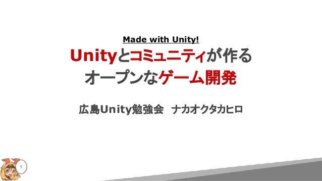 Made with Unity! Unityとコミュニティが作る オープンなゲーム開発 広島Unity勉強会 ナカオクタカヒロ 1