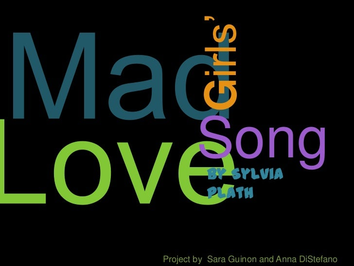 Mad<br />Girls'<br />Song<br />Love<br />By Sylvia Plath <br />Project by  Sara Guinon and Anna DiStefano<br />