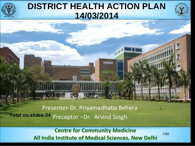 1/52 DISTRICT HEALTH ACTION PLAN 14/03/2014 Presenter-Dr. Priyamadhaba Behera Preceptor –Dr. Arvind SinghTotal no.slides-3...