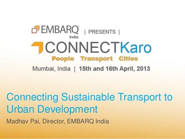Connecting Sustainable Transport toUrban DevelopmentMadhav Pai, Director, EMBARQ India