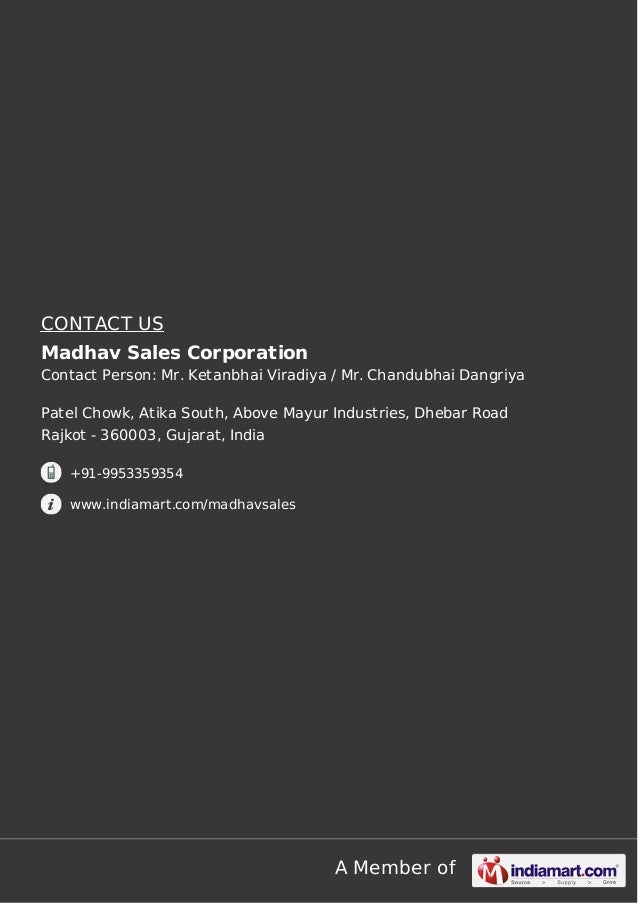 CONTACT US Madhav Sales Corporation Contact Person: Mr. Ketanbhai Viradiya / Mr. Chandubhai Dangriya Patel Chowk, Atika So...