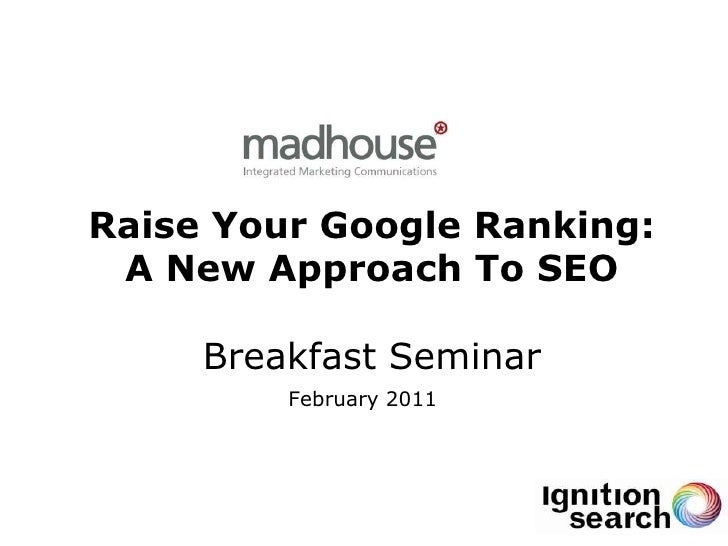 Raise Your Google Ranking: A New Approach To SEO     Breakfast Seminar         February 2011