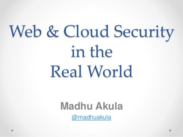 Web & Cloud Security in the Real World Madhu Akula @madhuakula
