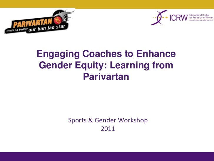 Engaging Coaches to EnhanceGender Equity: Learning from         Parivartan      Sports & Gender Workshop                2011