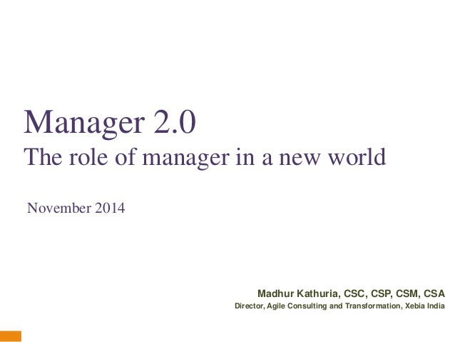 Manager 2.0  The role of manager in a new world  Madhur Kathuria, CSC, CSP, CSM, CSA  Director, Agile Consulting and Trans...