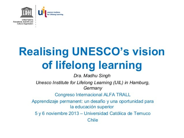 Realising UNESCO's vision of lifelong learning Dra. Madhu Singh Unesco Institute for Lifelong Learning (UIL) in Hamburg, G...