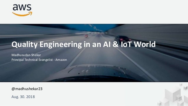 Aug. 30. 2018 Quality Engineering in an AI & IoT World Madhusudan Shekar Principal Technical Evangelist - Amazon @madhushe...