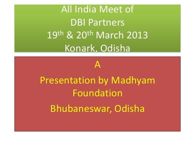 All India Meet ofDBI Partners19th & 20th March 2013Konark, OdishaAPresentation by MadhyamFoundationBhubaneswar, Odisha
