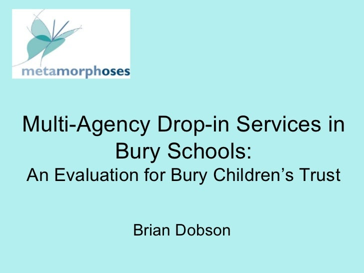 Multi-Agency Drop-in Services in Bury Schools: An Evaluation for Bury Children's Trust Brian Dobson