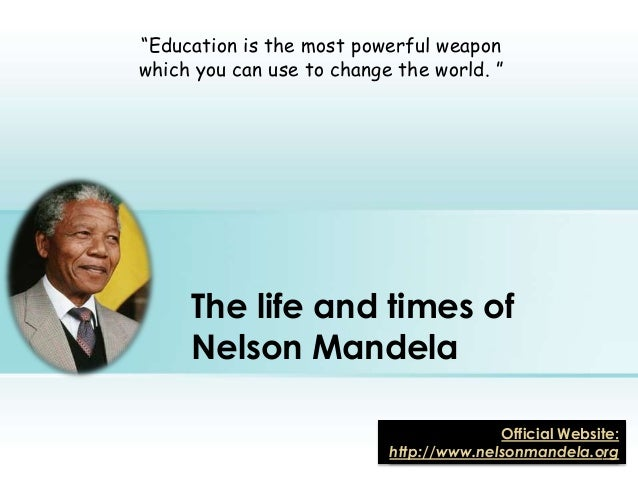 """The life and times ofNelson Mandela""""Education is the most powerful weaponwhich you can use to change the world. """"Official ..."""