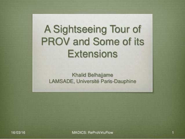 A Sightseeing Tour of PROV and Some of its Extensions Khalid Belhajjame LAMSADE, Université Paris-Dauphine 16/03/16 MADICS...