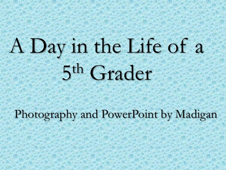 A Day in the Life of a     5th GraderPhotography and PowerPoint by Madigan