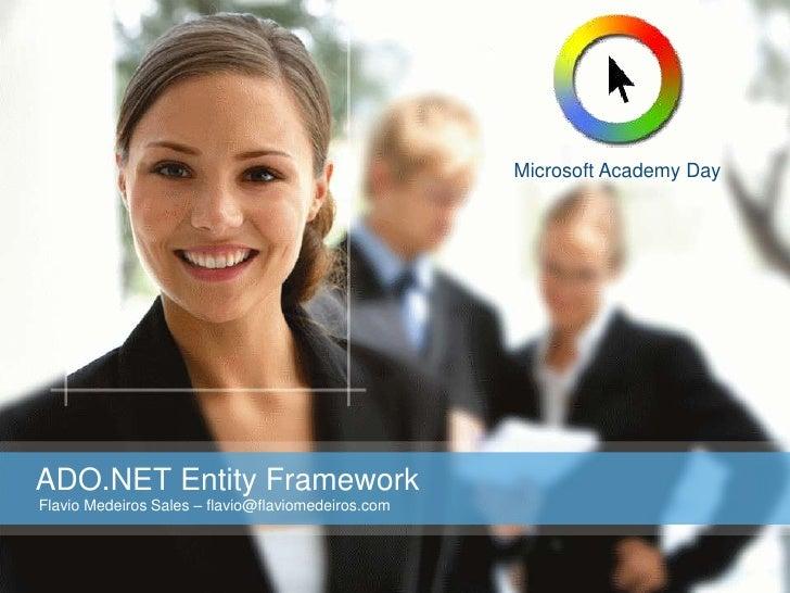 Microsoft Academy Day     ADO.NET Entity Framework Flavio Medeiros Sales – flavio@flaviomedeiros.com