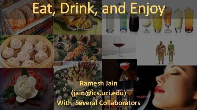 Eat, Drink, and Enjoy Ramesh Jain (jain@ics.uci.edu) With Several Collaborators