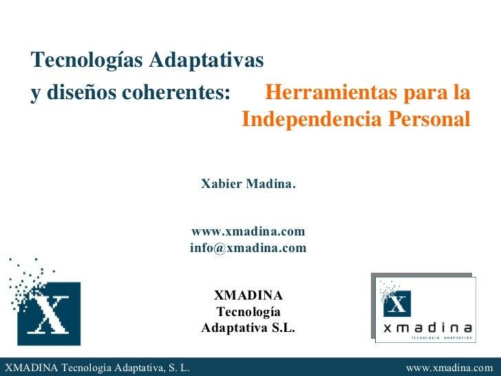 Tecnologías Adaptativas y diseños coherentes:  Herramientas para la Independencia Personal Xabier Madina. www.xmadina.com ...