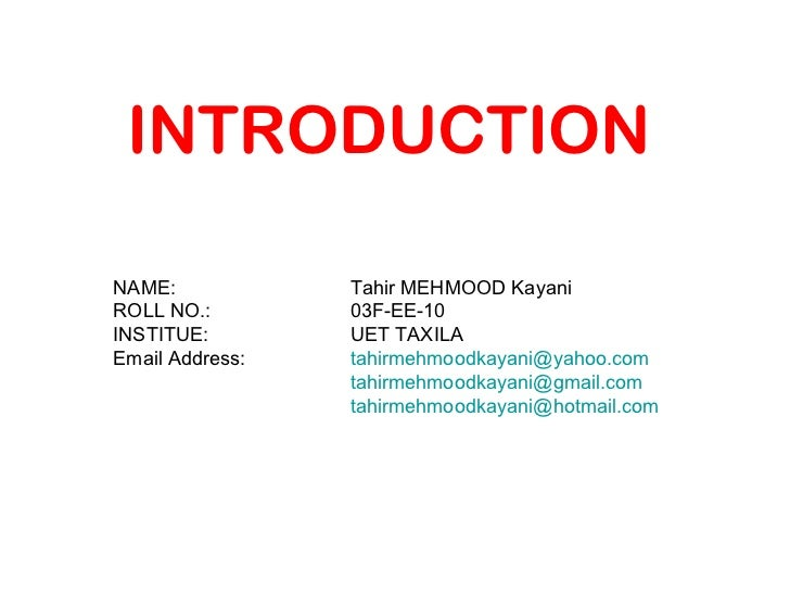 INTRODUCTION NAME: Tahir MEHMOOD Kayani ROLL NO.: 03F-EE-10 INSTITUE: UET TAXILA Email Address: [email_address] [email_add...