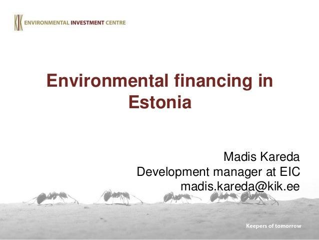 Madis Kareda Development manager at EIC madis.kareda@kik.ee Environmental financing in Estonia
