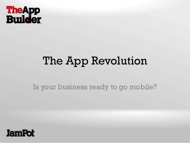 The App Revolution Is your business ready to go mobile?