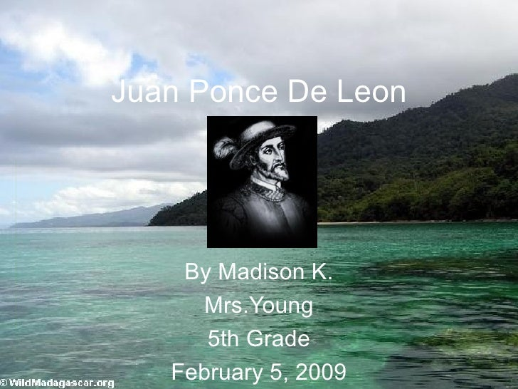 Juan Ponce De Leon By Madison K. Mrs.Young 5th Grade February 5, 2009