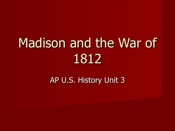 Madison and the War of 1812 AP U.S. History Unit 3