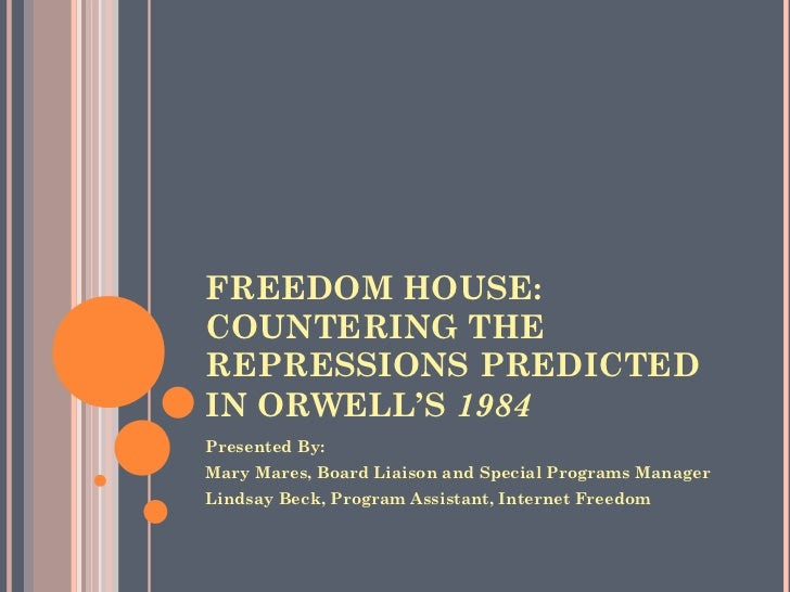 FREEDOM HOUSE: COUNTERING THE REPRESSIONS PREDICTED IN ORWELL'S  1984   <ul><li>Presented By:  </li></ul><ul><li>Mary Mare...