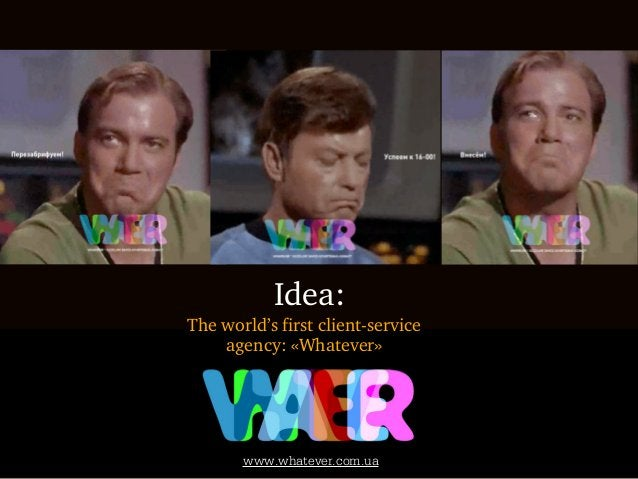 Idea:The world's first client-service    agency: «Whatever»            communications agency       www.whatever.com.ua