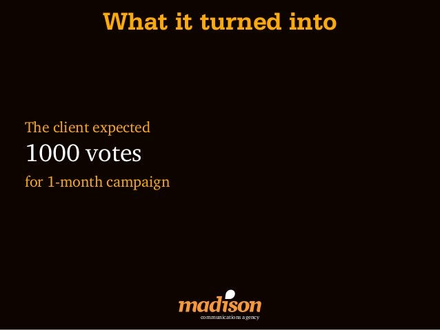 What it turned intoThe client expected1000 votesfor 1-month campaign                       communications agency