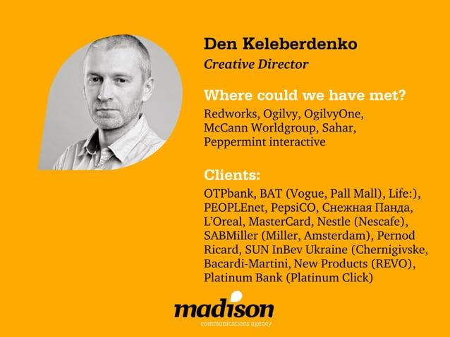 Den КeleberdenkoCreative DirectorWhere could we have met?Redworks, Ogilvy, OgilvyOne,McCann Worldgroup, Sahar,Peppermint i...