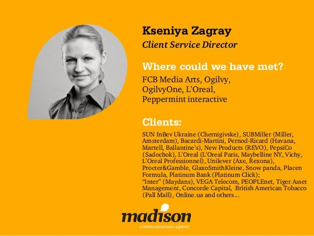 Kseniya ZagrayClient Service DirectorWhere could we have met?FCB Media Arts, Ogilvy,OgilvyOne, L'Oreal,Peppermint interact...