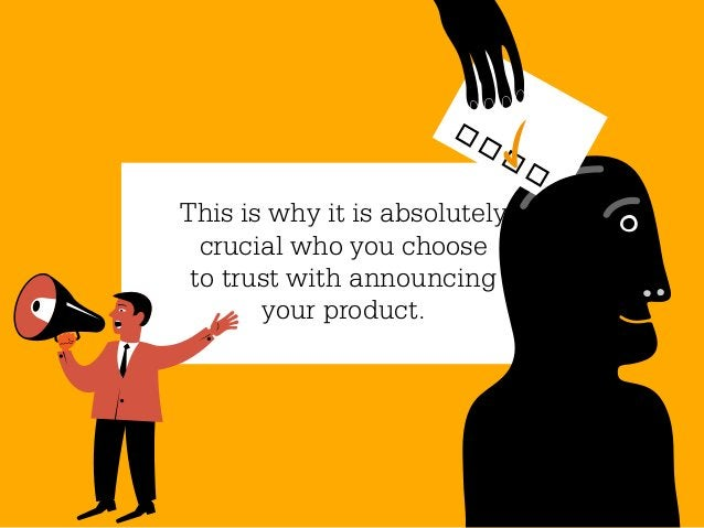 This is why it is absolutely  crucial who you choose to trust with announcing       your product.
