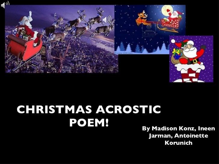 <ul><li>CHRISTMAS ACROSTIC POEM! </li></ul>By Madison Konz, Ineen Jarman, Antoinette Korunich
