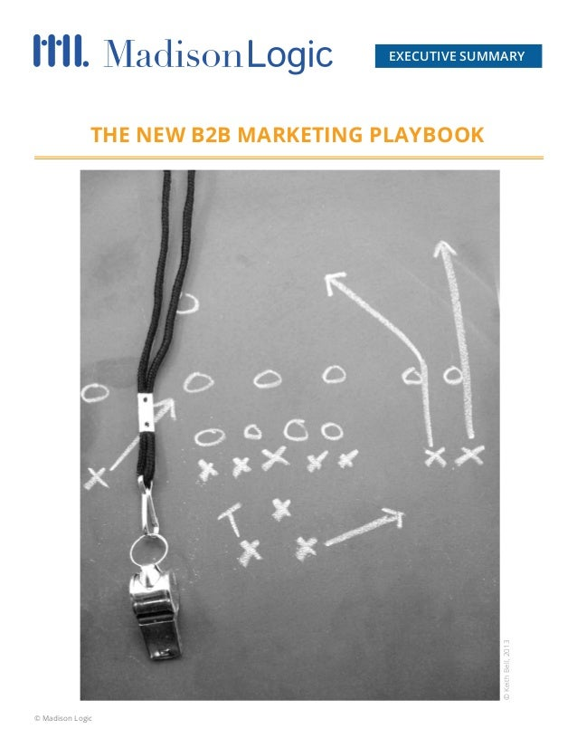 EXECUTIVE SUMMARY  © Keith Bell, 2013  THE NEW B2B MARKETING PLAYBOOK  © Madison Logic